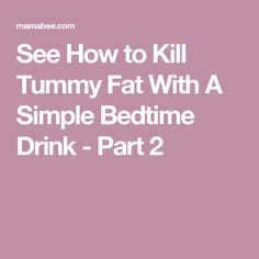 See How to Kill Tummy Fat With A Simple Bedtime Drink - Part 2