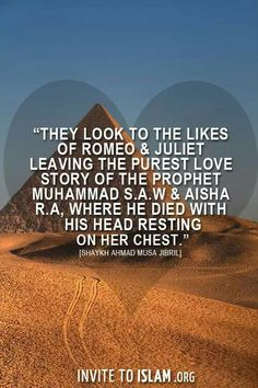 They look to the likes of Romeo & Juliet leaving the purest love story of the Prophet Muhammad ﷺ & Aisha R.A, where he died with his head resting on her chest. - Sheikh Ahmad Musa Jibril