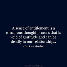 A sense of entitlement is a cancerous thought process that is void of gratitude and can be deadly to our relationships.