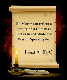 No Mirror can reflect a Picture of a Human as Best as his Attitude and Way of Speaking do. -Hazrat Imam Ali (AS)