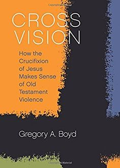 Cross Vision: How the Crucifixion of Jesus Makes Sense of Old Testament Violence: Gregory A. Boyd: 9781506420738: Amazon.com: Books