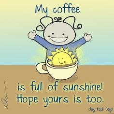 My coffee is full of sunshine!Hope yours is too!