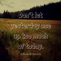 Leave the trials of yesterday where they belong, and focus on making today the best it can be.  Subscribe to my weekly news letter: ShiloahJordan.com