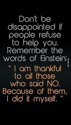 """No te sientas mal si la gente se rehusa a ayudarte. Recuerda las palabras de Einstein: """"Agradezco a todos aquellos que dijeron NO. A causa de ellos, lo hice yo solo."""""""