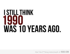 """I still think 1990 was 10 years ago"""