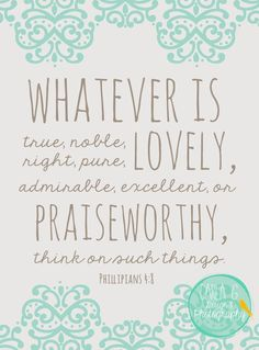 Think on these things-- philippians 4:8 (good enough to break my own no-bible-pins rule)