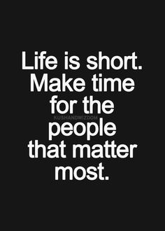 life is short. make time for the people that matter most