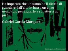 Aforisma di Gabriel Garcia Marquez : Ho imparato che un uomo ha il diritto di guardare dall'alto in basso un altro uomo solo per aiutarlo a rimettersi in piedi.