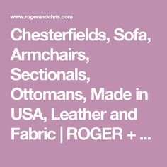 Chesterfields, Sofa, Armchairs, Sectionals, Ottomans, Made in USA, Leather and Fabric | ROGER + CHRIS