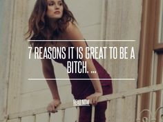 7 Reasons It is Great to Be a Bitch. ... - Lifestyle [ more at http://lifestyle.allwomenstalk.com ] While some people look down upon bitches, there are some many reasons it is great to be a bitch. Being a bitch gives you so much freedom in life. In my opinion, women who are considered bitches have tons of great qualities that they should be proud of. So if you think you are a bitch, take pride in it and enjoy all of the many reasons i... #Lifestyle #Clinton #After #Hilary #Boardrooms…