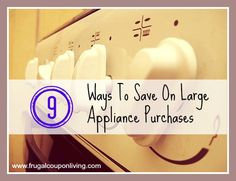 Save On a Large Appliance Purchase – 9 Tips to Help You Spend Little