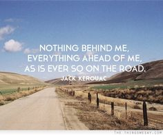 """""""Nothing behind me everything ahead of me as is ever so on the road."""" Jack Kerouac 