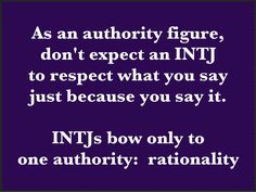 INTJ. This is the driving force with this type. They will respect only rationality and competence.
