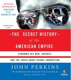 The Secret History of the American Empire: Economic Hit Men, Jackals, and the Truth About Corporate Corruption
