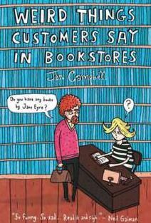 Weird Things Customers Say in Bookstores by Jen Campbell. (A MUST read for anyone who has ever owned or worked in a bookstore - hilarious!)