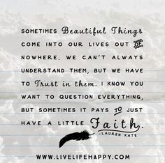 Sometimes beautiful things come into our lives out of nowhere. We can't always understand them, but we have to trust in them. I know you want to question everything, but sometimes it pays to just have a little faith. -Lauren Kate