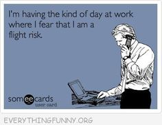funny quote kind of day at work when i am a flight risk