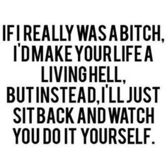 if I really was a bitch, I'd make your life a living hell, but instead, I'll just sit back and watch you do it yourself. Great Quotes, Quotes To Live By, Me Quotes, Funny Quotes, Inspirational Quotes, Payback Quotes, Revenge Quotes, It's Funny, Hilarious