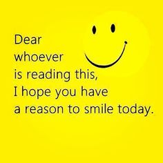 """Good Day Quotes hope, Dear Whoever Simple Smile Today Good Morning Quotes """"Dear whoever is reading this, I hope you have a reason to smile today. I Smile, Your Smile, Make You Smile, Happy Smile, Inner Smile, Smiley Happy, Smile Teeth, Morning Love Quotes, Good Morning Inspirational Quotes"""
