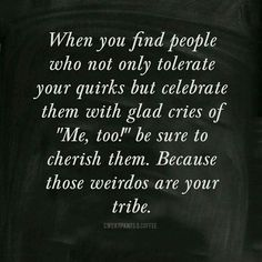 "When you find people who not only tolerate your quirks, but celebrate them with glad cries of ""Me too"", cherish them. Those weirdos are your tribe. (My tribe. Great Quotes, Quotes To Live By, Me Quotes, Funny Quotes, Inspirational Quotes, Motivational Quotes, Tribe Quotes, Soul Sister Quotes, Quotes Images"