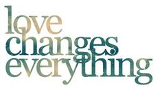 Love changes everything. - Author Unknown