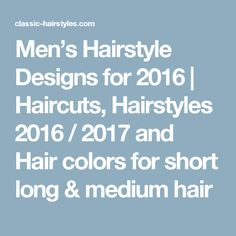 Men's Hairstyle Designs for 2016 | Haircuts, Hairstyles 2016 / 2017 and Hair colors for short long & medium hair