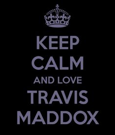 KEEP CALM AND LOVE TRAVIS MADDOX  - Yes, please!