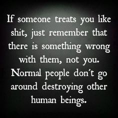 I'll remember this :) good point. The many times u tried to destroy me and my life while I stood with no retaliation. Now I see... Is because you're not normal....at all..far from it.
