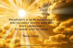 Prosperity is now flowing to you in great supply, and you have abundance to share and to spare. You are grateful for all that you have and all that you are. Thank you; I love you! Marilyn Gordon www.lifetransformationsecrets.com Get 3 free healing meditation mp3s!
