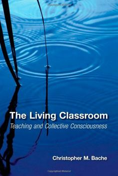 The Living Classroom: Teaching and Collective Consciousness (Suny Series in Transpersonal and Humanistic Psychology) by Christopher M. Bache, http://www.amazon.com/dp/0791476464/ref=cm_sw_r_pi_dp_XDIOsb1J1XC4B