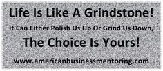 Life Is Like A Grindstone! It Can Either Polish Us Up Or Grind Us Down, The Choice Is Yours! #GeorgeMEtheridge #BusinessMentoring #BusinessCoach Come Visit Us At http://www.optimizingsuccess.com/