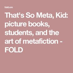 That's So Meta, Kid: picture books, students, and the art of metafiction - FOLD