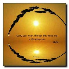 Carry your heart through this world like a life-giving sun ~ Hafiz