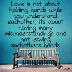 Its not about holding hands while you understand each other, its about having many misunderstanding and not leaving each others hands.