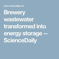 Brewery wastewater transformed into energy storage -- ScienceDaily