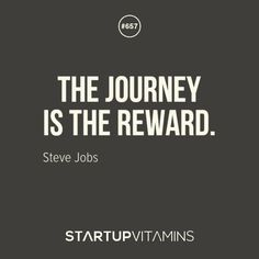 """The journey is the reward."" - Steve Jobs"