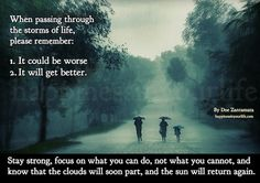 When passing through the storms of life, please remember: 1. It could be worse.  2. It will get better.  Stay strong, focus on what you can do, not what you cannot, and know that the clouds will soon part, and the sun will return again.