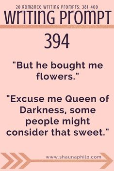 """Romance Writing prompt 381-400: """"But he bought me flowers.""""""""Excuse me Queen of Darkness, some people might consider that sweet."""" Visit my website, an excellent resource of writing prompts, writing tips, story ideas, story inspiration, writing inspiration, and plot twist! #writingprompts #writing #prompts #fictionwritingprompts #fiction #prompt #storyideas #writinginspiration #plottwist #storyinspiration #storywritingprompt #romancewritingprompts"""
