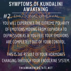 "Symptoms of Kundalini Awakening#2. Emotional Upheaval We like to call it, ""The Bipolar Roller coaster of your Emotions"". This is where you will experience the extreme polarity of Emotions moving from euphoria to depression as if you feel your emotions are completely out of your control. This is the result of your hormones changing through your endocrine system. One minute you will feel on top of the world and the next you will encounter deep waves of emotion that will lead to tears."