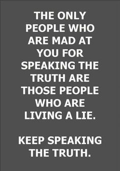 Speak the truth - some people can't tell the truth in fear that their lifelong lie will be exposed, even to the point of complete self destruction. Very sad!