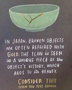 """Kintsugi"", also known as #Kintsukuroi, is the Japanese art of repairing broken pottery with lacquer dusted or mixed with powdered gold, silver, or platinum. As a philosophy, it treats breakage and repair as part of the history of an object, rather than something to disguise."" - Wikipedia entry about Kintsugi 