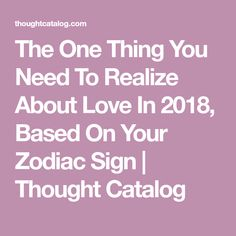 The One Thing You Need To Realize About Love In 2018, Based On Your Zodiac Sign | Thought Catalog