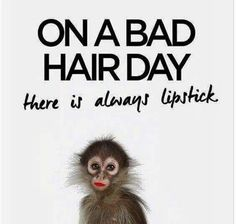 On a bad hair day, there is always lipstick.