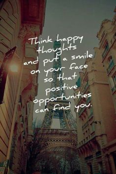 Think happy thoughts and put a smile on your face so that positive opportunities can find you