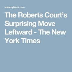 The Roberts Court's Surprising Move Leftward - The New York Times