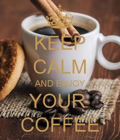 keep calm and enjoy your coffee - Google Search