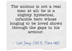 The animus is not a real man at all; he is a slightly hysterical, infantile hero whose longing to be loved shows through the gaps in his armour. True Quotes, Great Quotes, Inspirational Quotes, C G Jung, Carl Jung Quotes, Humanistic Psychology, Psychology Quotes, Higher Consciousness, Spirituality