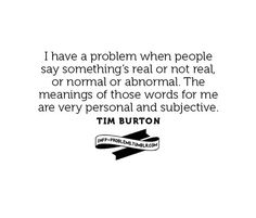 I have a problem when people say something's real or not real, normal or abnormal. The meanings of those words are very personal and subjective.