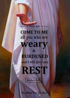 Matthew 11:28-30 Come unto me, all you who labour and are heavy laden, and I will give you rest. Take My yoke upon you, and learn from Me; for I am meek and lowly in heart: and you shall find rest for your souls. For My yoke is easy, and My burden is...