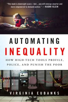 """AUTOMATING INEQUALITY: How High-Tech Tools Profile, Police, and Punish the Poor"""" by Virginia Eubanks"""